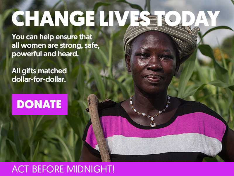 CHANGE LIVES TODAY. Help ensure ALL women and girls are strong, safe, powerful, and heard. DONATE. Act before midnight!