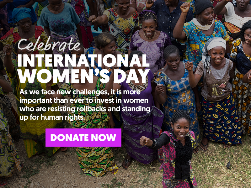 CELEBRATE INTERNATIONAL WOMEN'S DAY - As we face new challenges, it is more important than ever to invest in women who are resisting rollbacks and standing up for human rights. DONATE NOW