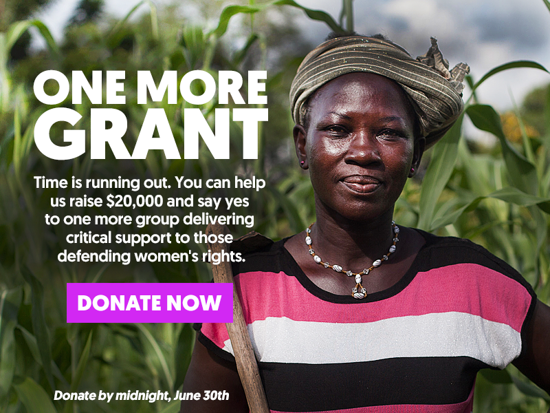 ONE MORE GRANT - Time is running out. You can help us raise $20,000 and say yes to one more group delivering critical support to those defeding women's rights. DONATE NOW. Donate by midnight, June 30th.