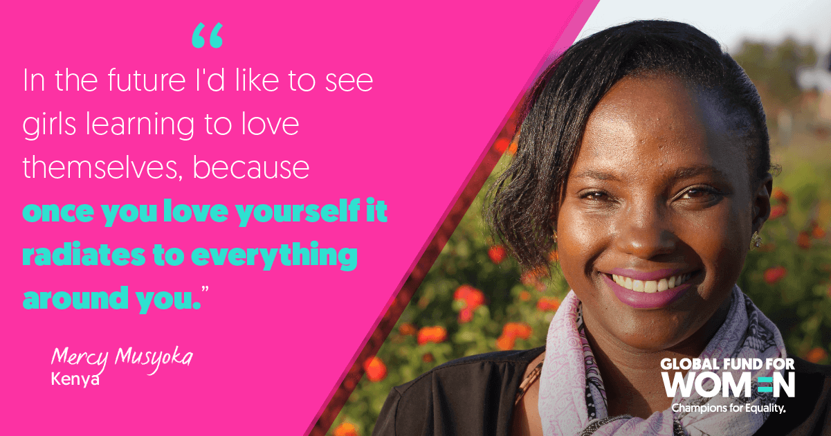 """In the future I'd like to see girls learning to love themselves, because once you love yourself it radiates to everything around you."" –Mercy Musyoka, Fortress of Hope, Kenya"
