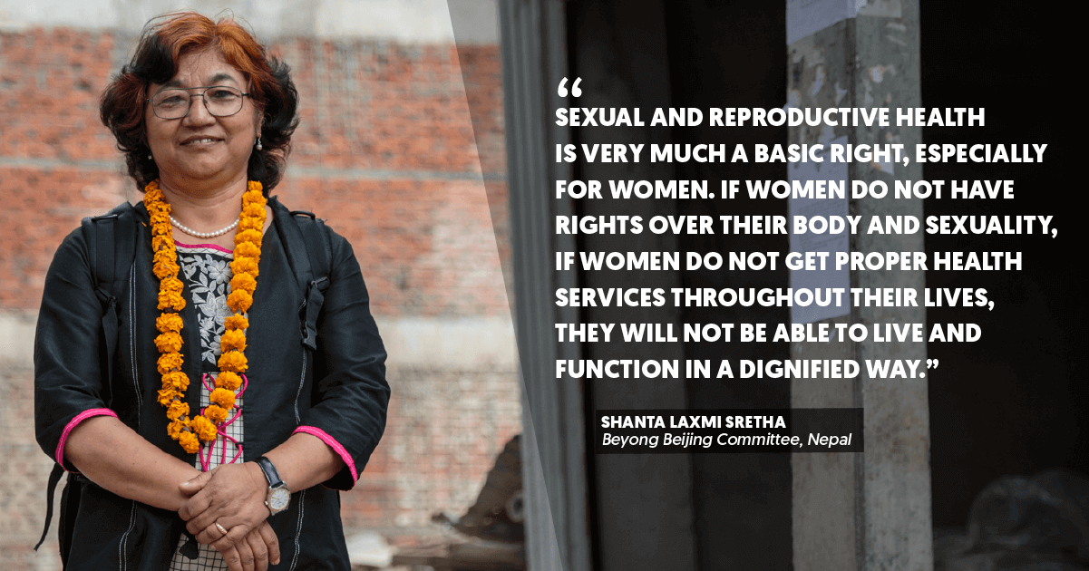 """""""Sexual and reproductive health is very much a basic right, especially for women. If women do not have rights over their body and sexuality, if women do not get proper health services throughout their lives, they will not be able to live and function in a dignified way."""" – Shanta Laxmi Sretha, Beyong Beijing Committee, Nepal"""