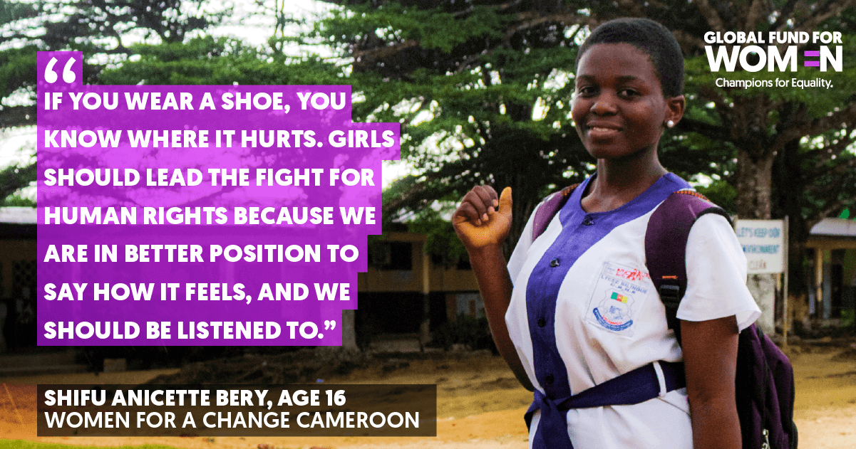 If you wear a shoe, you know where it hurts. Girls should lead the fight for human rights because we are in better position to say how it feels, and we should be listened to.-- Shifu Anicette Bery, Age 16, Women for a Change, Cameroon