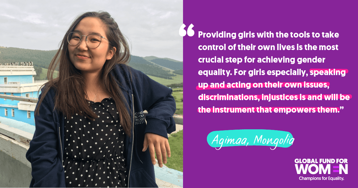 "Agimaa, Mongolia ""Providing girls with the tools to take control of their own lives is the most crucial step for achieving gender equality. For girls especially, speaking up and acting on their own issues, discriminations, injustices is and will be the instrument that empowers them."""