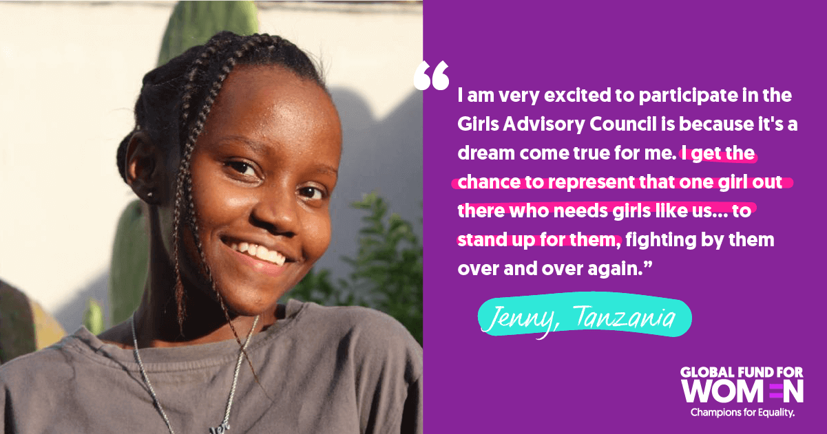 "Jenny, Tanzania ""I am very excited to participate in the Girls Advisory Council is because it's a dream come true for me. I get the chance to represent that one girl out there who needs girls like us … to stand up for them, fighting by them over and over again."""