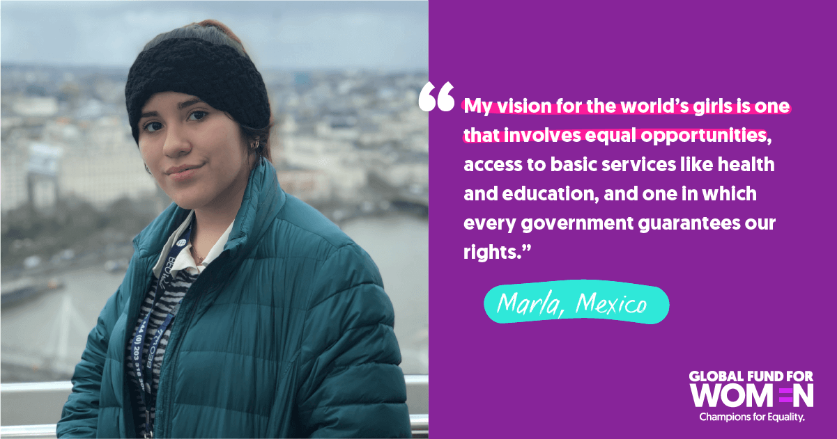 "Marla, Mexico ""My vision for the world's girls is one that involves equal opportunities, access to basic services like health and education, and one in which every government guarantees our rights."""